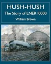 Hush-Hush - The Story of Lner 10000 - William Brown