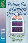 Putting On a Gentle And Quiet Spirit: 1 Peter - Elizabeth George