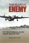 The Elusive Enemy: U.S. Naval Intelligence and the Imperial Japanese Fleet - Douglas Ford