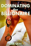 Dominating the Billionaire - Ellie Saxx