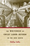 The Whiteness of Child Labor Reform in the New South - Shelley Sallee