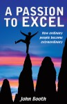 A Passion to Excel: How Ordinary People Become Extraordinary - John Booth