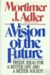 A Vision of the Future: Twelve Ideas for a Better Life and a Better Society - Mortimer J. Adler