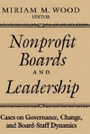 Nonprofit Boards and Leadership: Cases on Governance, Change, and Board-Staff Dynamics - Miriam M. Wood