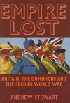 Empire Lost: Britain, the Dominions and the Second World War - Andrew Stewart