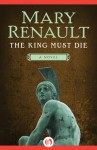 The King Must Die: A Novel - Mary Renault