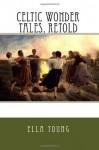 Celtic Wonder Tales, Retold - Ella Young