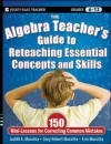 The Algebra Teacher's Guide to Reteaching Essential Concepts and Skills: 150 Mini-Lessons for Correcting Common Mistakes - Judith A. Muschla, Gary Robert Muschla, Erin Muschla