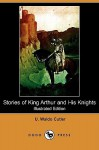Stories of King Arthur and His Knights (Illustrated Edition) (Dodo Press) - U. Waldo Cutler