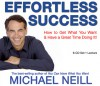 Effortless Success: How to Get What You Want and Have a Great Time Doing It - Michael Neill