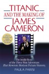 Titanic and the Making of James Cameron: The Inside Story of the Three-Year Adventure That Rewrote Motion Picture History - Paula Parisi, James Cameron