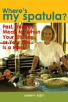 Where's My Spatula?: Fast Healthy Meals for When Your Kitchen or Your Life Is a Mess - Christy Rost