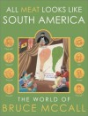 All Meat Looks Like South America: The World of Bruce McCall - Bruce McCall