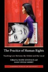 The Practice Of Human Rights: Tracking Law Between The Global And The Local - Mark Goodale