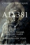 A.D. 381: Heretics, Pagans, and the Christian State - Charles Freeman