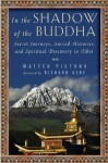 In the Shadow of the Buddha: Secret Journeys, Sacred Histories, and Spiritual Discovery in Tibet - Matteo Pistono