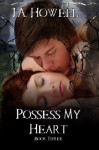 Possess My Heart - J.A. Howell