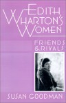 Edith Wharton's Women: Friends & Rivals - Susan Goodman