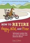 How to Retire Happy, Wild, and Free: Retirement Wisdom That You Won't Get from Your Financial Advisor - Ernie J. Zelinski