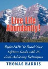 Live Life Abundantly! Begin Now to Reach Your Lifetime Goals with 25 Goal-Achieving Techniques - Thomas A. Harris