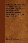 A Handbook of Politics for 1876 - Being a Record of Important Political Action, National and State - From July 15, 1874, to July 15, 1876 - Edward McPherson