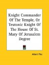 Knight Commander of the Temple, or Teutonic Knight of the House of St. Mary of Jerusalem Degree - Albert Pike