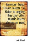 American Trout-Stream Insects: A Guide to Angling Flies and Other Aquatic Insects Alluring to Trout - Louis Rhead