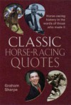 Classic Horse-Racing Quotes: Horse-Racing History in the Words of Those Who Made It - Graham Sharpe