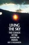 Living the Sky: The Cosmos of the American Indian - Ray A. Williamson