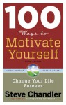 100 Ways to Motivate Yourself, Third Edition: Change Your Life Forever - Steve Chandler