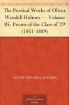 The Poetical Works of Oliver Wendell Holmes - Volume 05: Poems of the Class of '29 (1851-1889) - Oliver Wendell Holmes