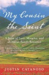 My Cousin the Saint: A Story of Love, Miracles, and an Italian Family Reunited - Justin Catanoso