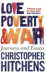 Love, Poverty And War: Journeys And Essays - Christopher Hitchens