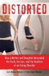 Distorted: How a Mother and Daughter Unraveled the Truth, the Lies, and the Realities of an Eating Disorder - Lorri Antosz Benson, Taryn Leigh Benson
