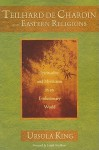 Teilhard de Chardin and Eastern Religions: Spirituality and Mysticism in an Evolutionary World - Ursula King