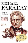 Michael Faraday, Father of Electronics - Charles Ludwig