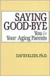 Saying Goodbye: You and Your Aging Parents - David Klein