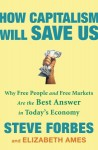 How Capitalism Will Save Us: Why Free People and Free Markets Are the Best Answer in Today's Economy - Steve Forbes, Elizabeth Ames