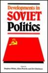 Developments in Soviet Politics - Stephen White, Zvi Y. Gitelman, Alex Pravda