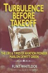 Turbulence Before Takeoff: The Life & Times of Aviation Pioneer Marlon DeWitt Green - Flint Whitlock