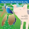 The Peacock Who Wanted To Be A Pig - Valerie Harmon, Carol Stevens