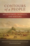 Contours of a People: Metis Family, Mobility, and History - Nichole St-Onge, Carolyn Podruchny, Brenda Macdougall