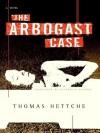 The Arbogast Case: A Novel - Thomas Hettche, Elizabeth Gaffney
