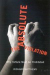 The Absolute Violation: Why Torture Must Be Prohibited - Richard Matthews