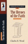 Sermon Outlines on Heroes of the Faith: Hebrews 11 - Charles R. Wood
