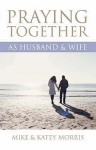 Praying Together As Husband And Wife - Mike Morris, Katey Morris