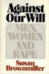 Against Our Will: Men, Women, and Rape - Susan Brownmiller