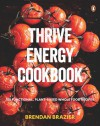 Thrive Energy Cookbook: 150 Functional, Plant-Based Whole Food Recipes - Brendan Brazier