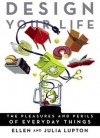 Design Your Life: The Pleasures and Perils of Everyday Things - Ellen Lupton, Julia Lupton