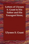 Letters of Ulysses S. Grant to His Father and His Youngest Sister - Ulysses S. Grant